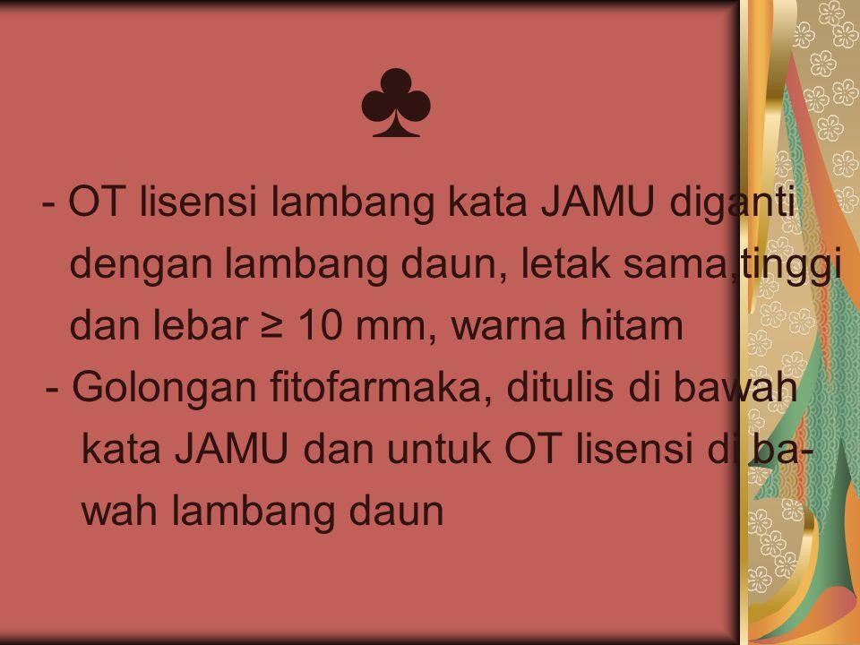 ♣ - OT lisensi lambang kata JAMU diganti dengan lambang daun, letak sama,tinggi dan lebar ≥ 10 mm, warna hitam - Golongan fitofarmaka, ditulis di bawa