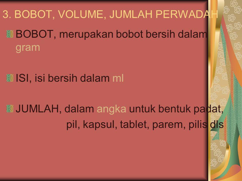 3. BOBOT, VOLUME, JUMLAH PERWADAH BOBOT, merupakan bobot bersih dalam gram ISI, isi bersih dalam ml JUMLAH, dalam angka untuk bentuk padat, pil, kapsu