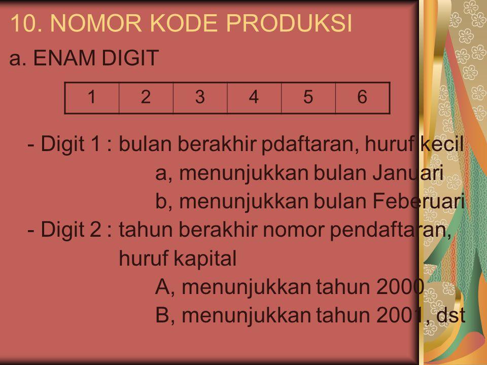 10. NOMOR KODE PRODUKSI a. ENAM DIGIT - Digit 1: bulan berakhir pdaftaran, huruf kecil a, menunjukkan bulan Januari b, menunjukkan bulan Feberuari - D