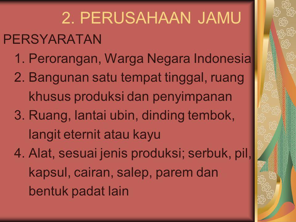 2. PERUSAHAAN JAMU PERSYARATAN 1. Perorangan, Warga Negara Indonesia 2. Bangunan satu tempat tinggal, ruang khusus produksi dan penyimpanan 3. Ruang,