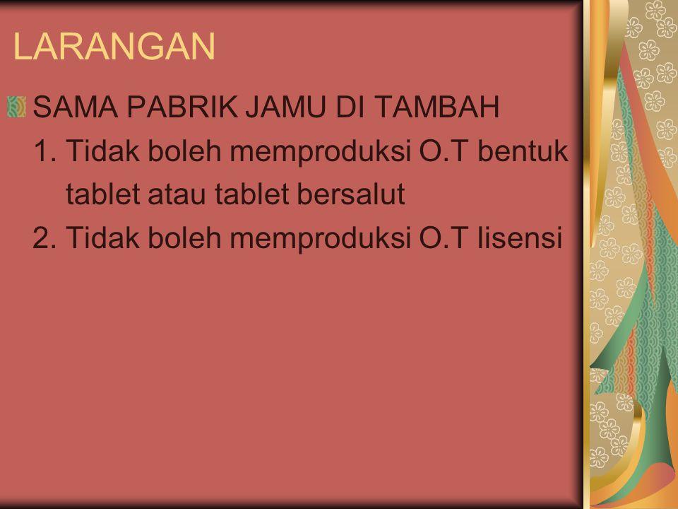 LARANGAN SAMA PABRIK JAMU DI TAMBAH 1. Tidak boleh memproduksi O.T bentuk tablet atau tablet bersalut 2. Tidak boleh memproduksi O.T lisensi