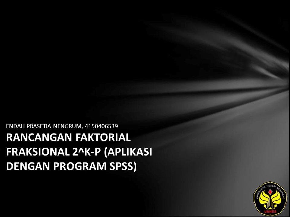 ENDAH PRASETIA NENGRUM, 4150406539 RANCANGAN FAKTORIAL FRAKSIONAL 2^K-P (APLIKASI DENGAN PROGRAM SPSS)
