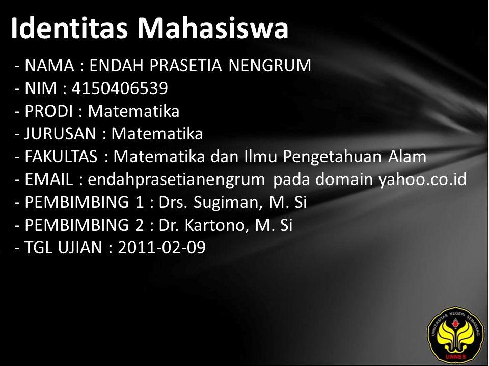 Identitas Mahasiswa - NAMA : ENDAH PRASETIA NENGRUM - NIM : 4150406539 - PRODI : Matematika - JURUSAN : Matematika - FAKULTAS : Matematika dan Ilmu Pengetahuan Alam - EMAIL : endahprasetianengrum pada domain yahoo.co.id - PEMBIMBING 1 : Drs.