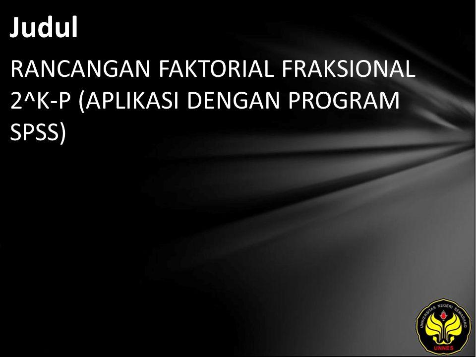 Judul RANCANGAN FAKTORIAL FRAKSIONAL 2^K-P (APLIKASI DENGAN PROGRAM SPSS)
