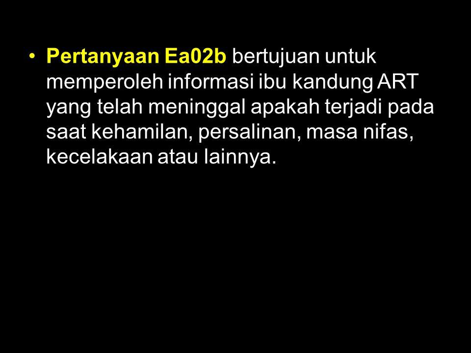Pertanyaan Ea02b bertujuan untuk memperoleh informasi ibu kandung ART yang telah meninggal apakah terjadi pada saat kehamilan, persalinan, masa nifas,