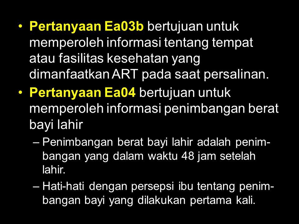 Pertanyaan Ea03b bertujuan untuk memperoleh informasi tentang tempat atau fasilitas kesehatan yang dimanfaatkan ART pada saat persalinan. Pertanyaan E