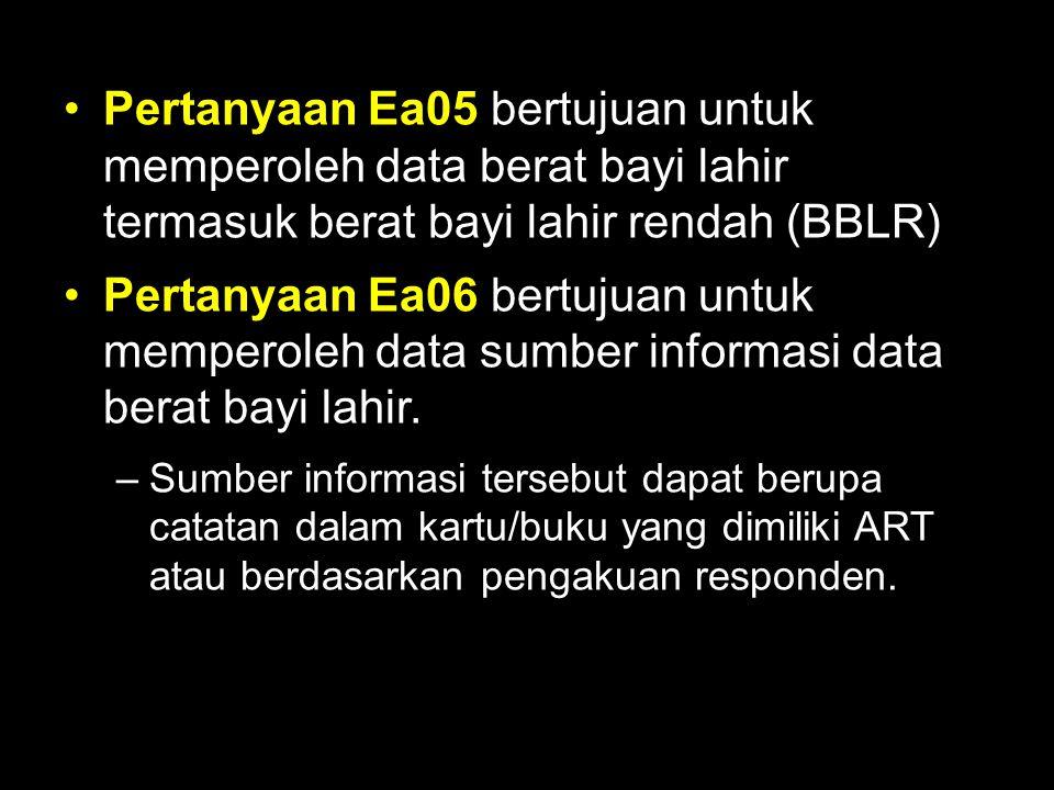 Pertanyaan Ea05 bertujuan untuk memperoleh data berat bayi lahir termasuk berat bayi lahir rendah (BBLR) Pertanyaan Ea06 bertujuan untuk memperoleh da