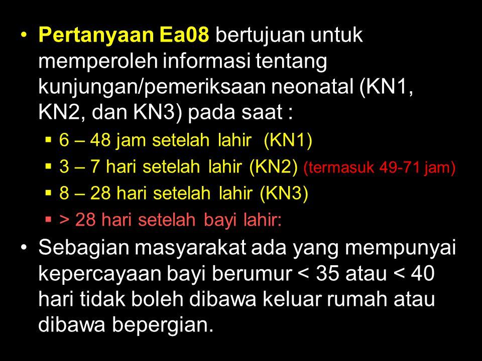 Pertanyaan Ea08 bertujuan untuk memperoleh informasi tentang kunjungan/pemeriksaan neonatal (KN1, KN2, dan KN3) pada saat :  6 – 48 jam setelah lahir