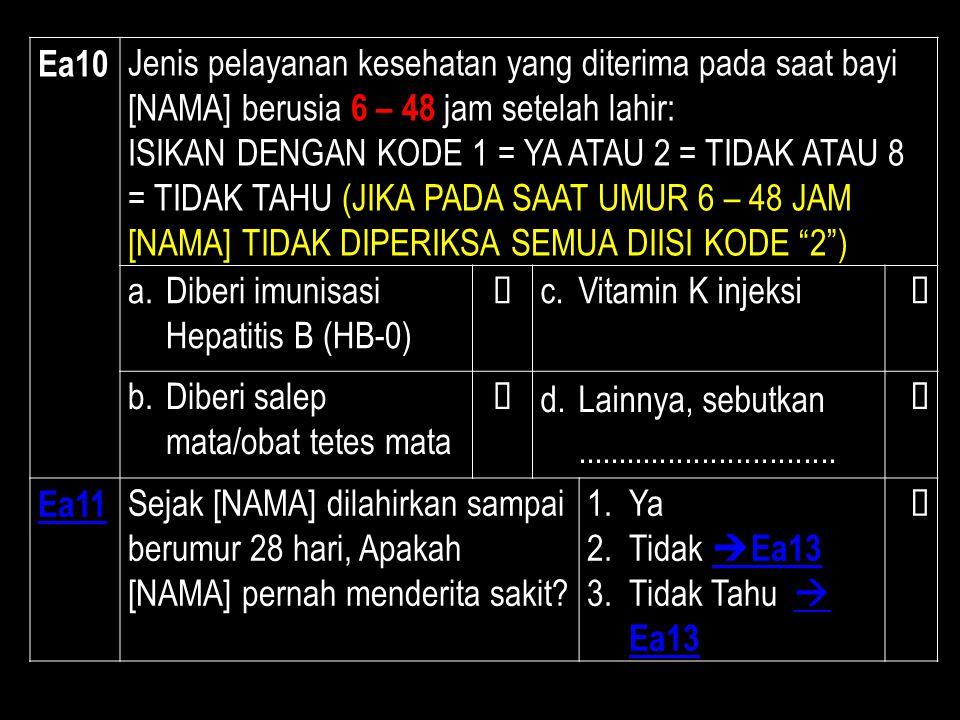 Ea10 Jenis pelayanan kesehatan yang diterima pada saat bayi [NAMA] berusia 6 – 48 jam setelah lahir: ISIKAN DENGAN KODE 1 = YA ATAU 2 = TIDAK ATAU 8 =