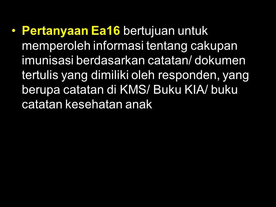 Pertanyaan Ea16 bertujuan untuk memperoleh informasi tentang cakupan imunisasi berdasarkan catatan/ dokumen tertulis yang dimiliki oleh responden, yan