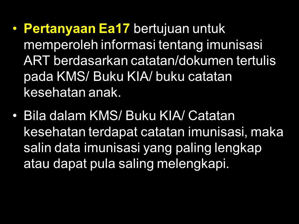 Pertanyaan Ea17 bertujuan untuk memperoleh informasi tentang imunisasi ART berdasarkan catatan/dokumen tertulis pada KMS/ Buku KIA/ buku catatan keseh