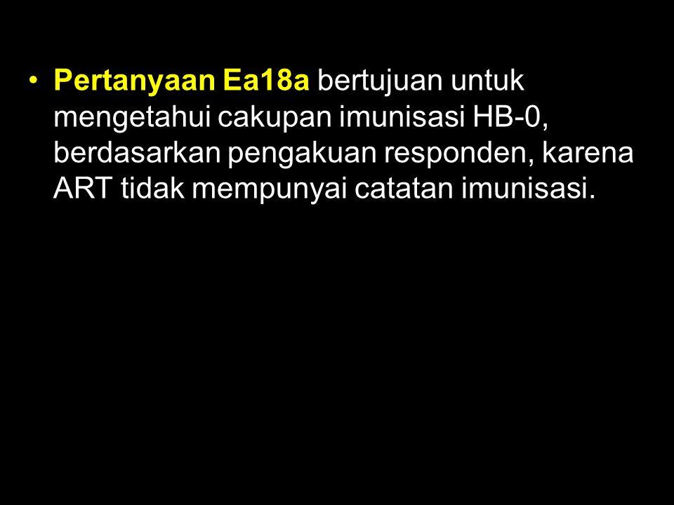 Pertanyaan Ea18a bertujuan untuk mengetahui cakupan imunisasi HB-0, berdasarkan pengakuan responden, karena ART tidak mempunyai catatan imunisasi.