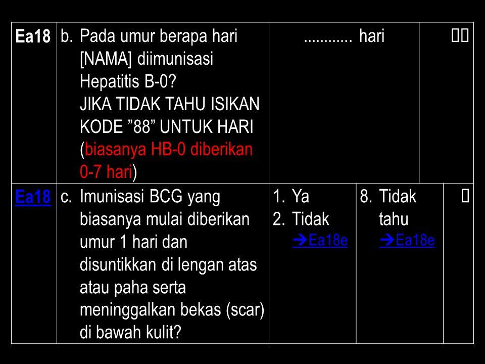 """Ea18 b.Pada umur berapa hari [NAMA] diimunisasi Hepatitis B-0? JIKA TIDAK TAHU ISIKAN KODE """"88"""" UNTUK HARI (biasanya HB-0 diberikan 0-7 hari)........."""