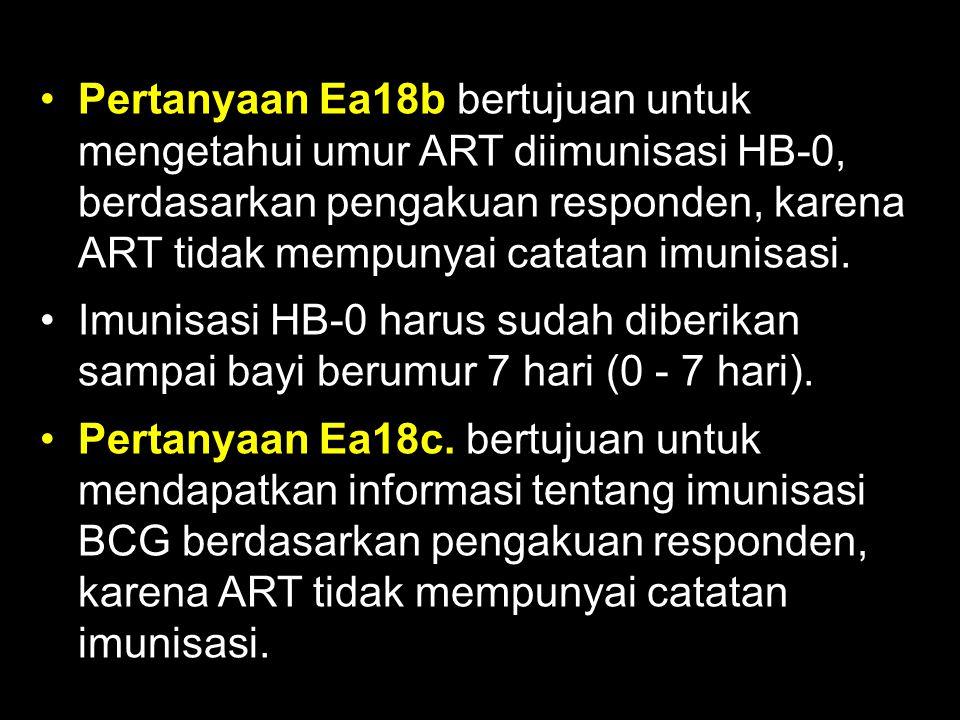 Pertanyaan Ea18b bertujuan untuk mengetahui umur ART diimunisasi HB-0, berdasarkan pengakuan responden, karena ART tidak mempunyai catatan imunisasi.