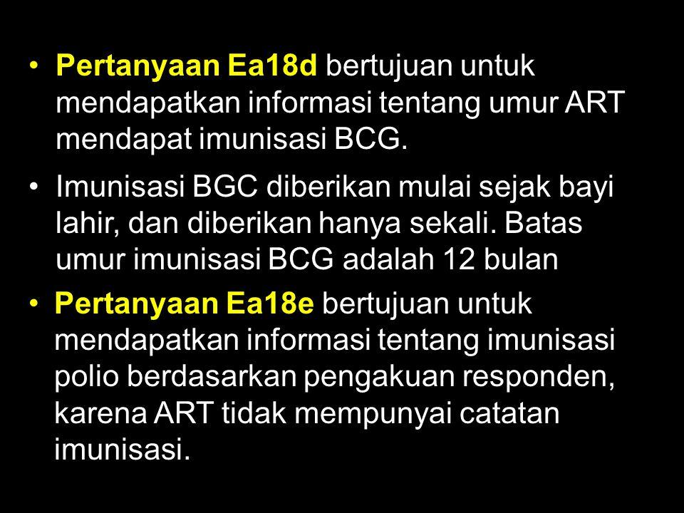 Pertanyaan Ea18d bertujuan untuk mendapatkan informasi tentang umur ART mendapat imunisasi BCG. Imunisasi BGC diberikan mulai sejak bayi lahir, dan di