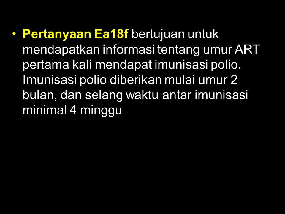 Pertanyaan Ea18f bertujuan untuk mendapatkan informasi tentang umur ART pertama kali mendapat imunisasi polio. Imunisasi polio diberikan mulai umur 2