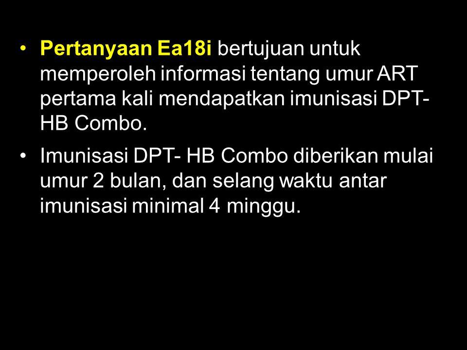 Pertanyaan Ea18i bertujuan untuk memperoleh informasi tentang umur ART pertama kali mendapatkan imunisasi DPT- HB Combo. Imunisasi DPT- HB Combo diber