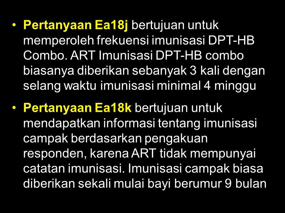 Pertanyaan Ea18j bertujuan untuk memperoleh frekuensi imunisasi DPT-HB Combo. ART Imunisasi DPT-HB combo biasanya diberikan sebanyak 3 kali dengan sel
