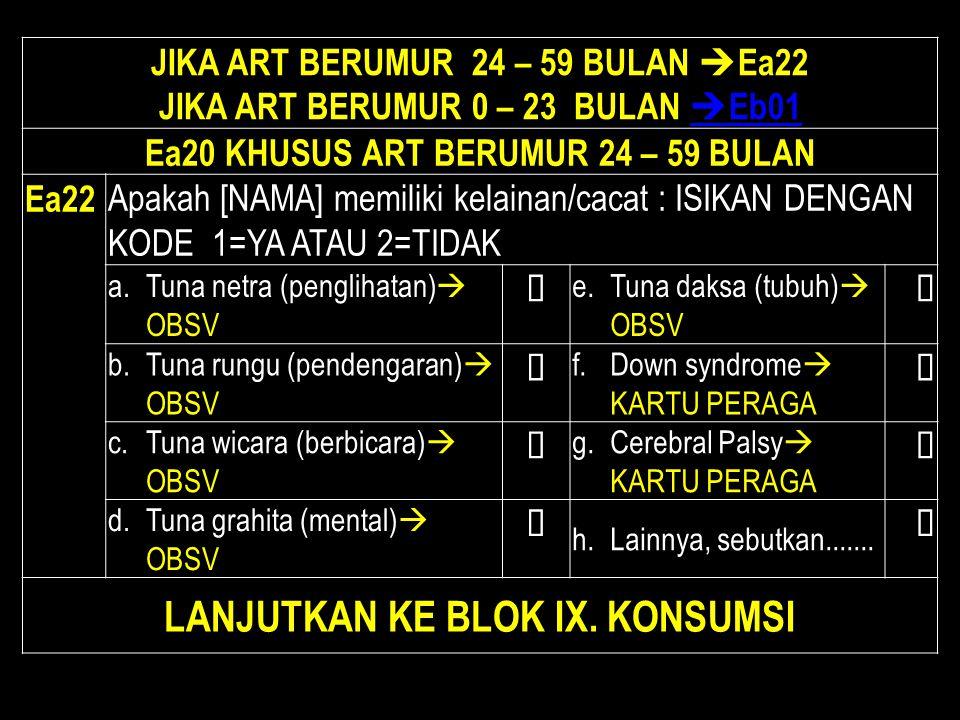 JIKA ART BERUMUR 24 – 59 BULAN  Ea22 JIKA ART BERUMUR 0 – 23 BULAN  Eb01  Eb01 Ea20 KHUSUS ART BERUMUR 24 – 59 BULAN Ea22 Apakah [NAMA] memiliki ke