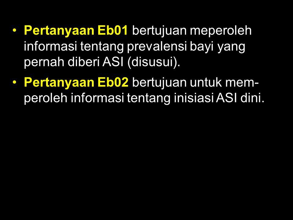 Pertanyaan Eb01 bertujuan meperoleh informasi tentang prevalensi bayi yang pernah diberi ASI (disusui). Pertanyaan Eb02 bertujuan untuk mem- peroleh i