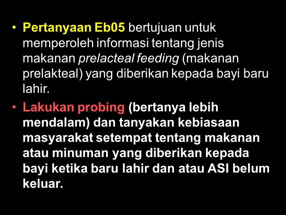 Pertanyaan Eb05 bertujuan untuk memperoleh informasi tentang jenis makanan prelacteal feeding (makanan prelakteal) yang diberikan kepada bayi baru lah