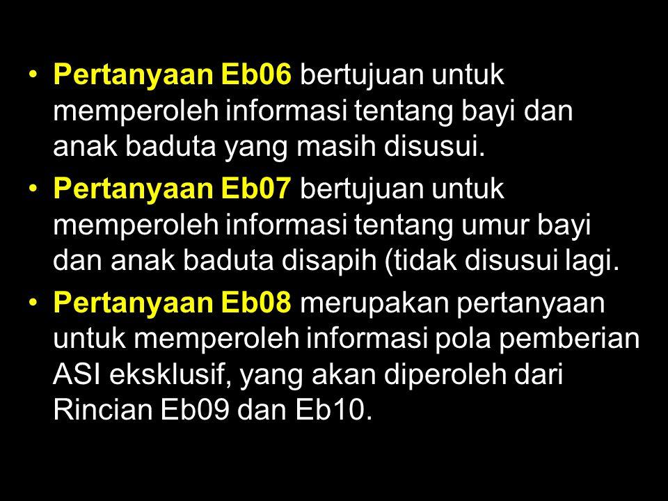 Pertanyaan Eb06 bertujuan untuk memperoleh informasi tentang bayi dan anak baduta yang masih disusui. Pertanyaan Eb07 bertujuan untuk memperoleh infor