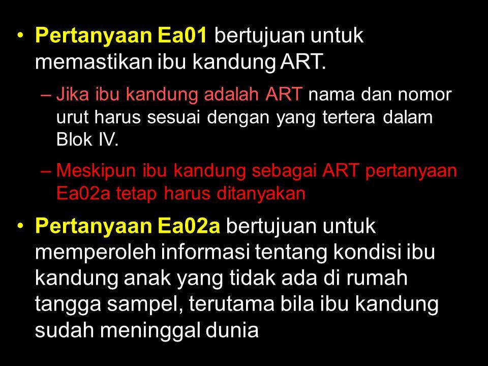 Pertanyaan Ea01 bertujuan untuk memastikan ibu kandung ART. –Jika ibu kandung adalah ART nama dan nomor urut harus sesuai dengan yang tertera dalam Bl