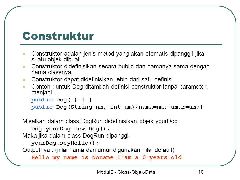 Modul 2 - Class-Objek-Data 10 Construktur Construktor adalah jenis metod yang akan otomatis dipanggil jika suatu objek dibuat Construktor didefinisika