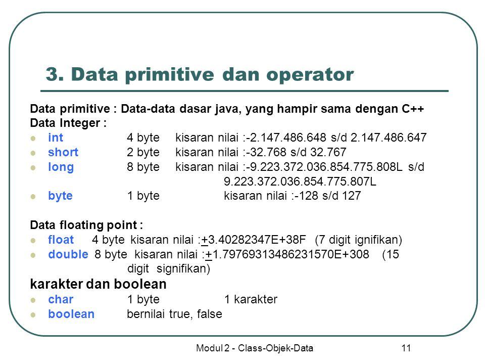 Modul 2 - Class-Objek-Data 11 3. Data primitive dan operator Data primitive : Data-data dasar java, yang hampir sama dengan C++ Data Integer : int4 by