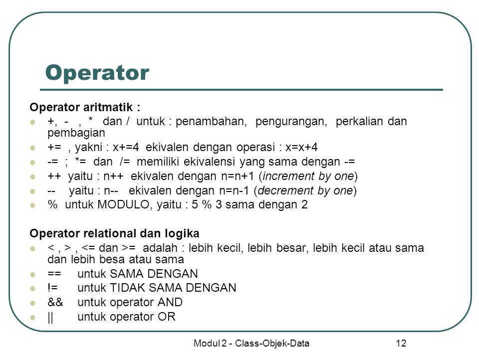 Modul 2 - Class-Objek-Data 12 Operator Operator aritmatik : +, -, * dan / untuk : penambahan, pengurangan, perkalian dan pembagian +=, yakni : x+=4 ek