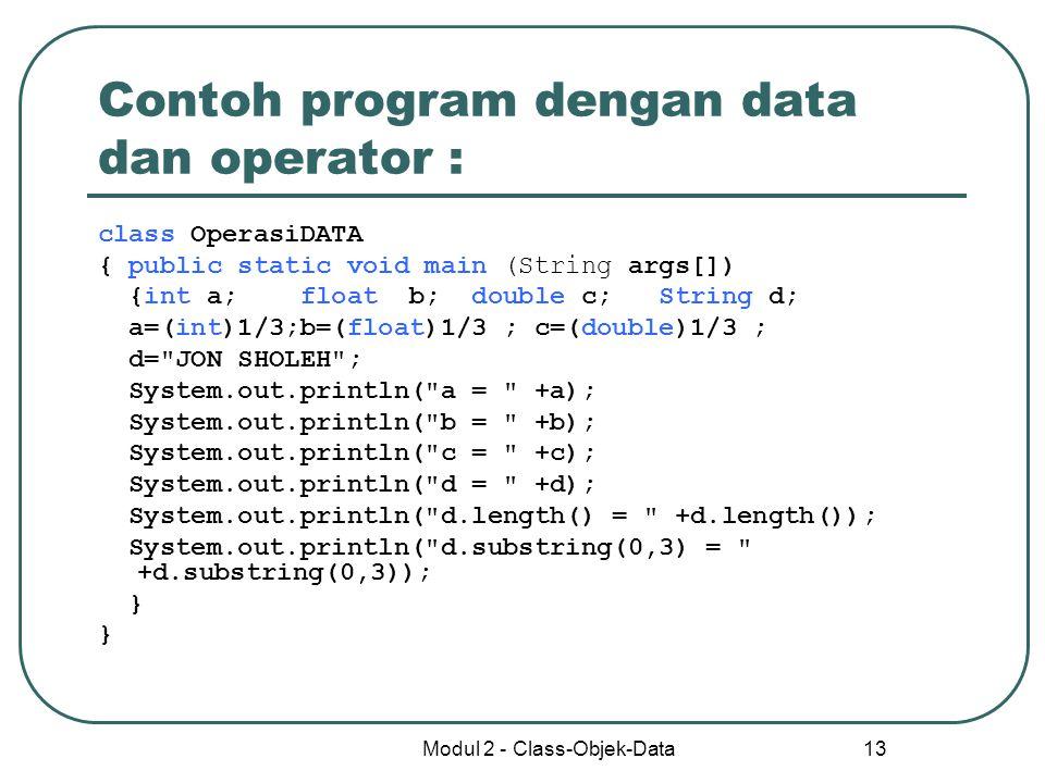 Modul 2 - Class-Objek-Data 13 Contoh program dengan data dan operator : class OperasiDATA { public static void main (String args[]) {int a; float b; d