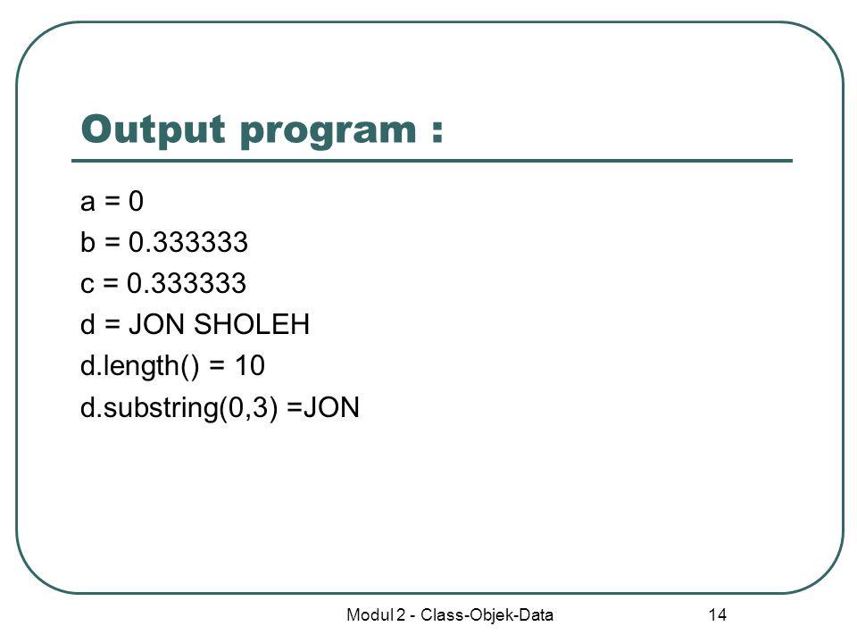 Modul 2 - Class-Objek-Data 14 Output program : a = 0 b = 0.333333 c = 0.333333 d = JON SHOLEH d.length() = 10 d.substring(0,3) =JON
