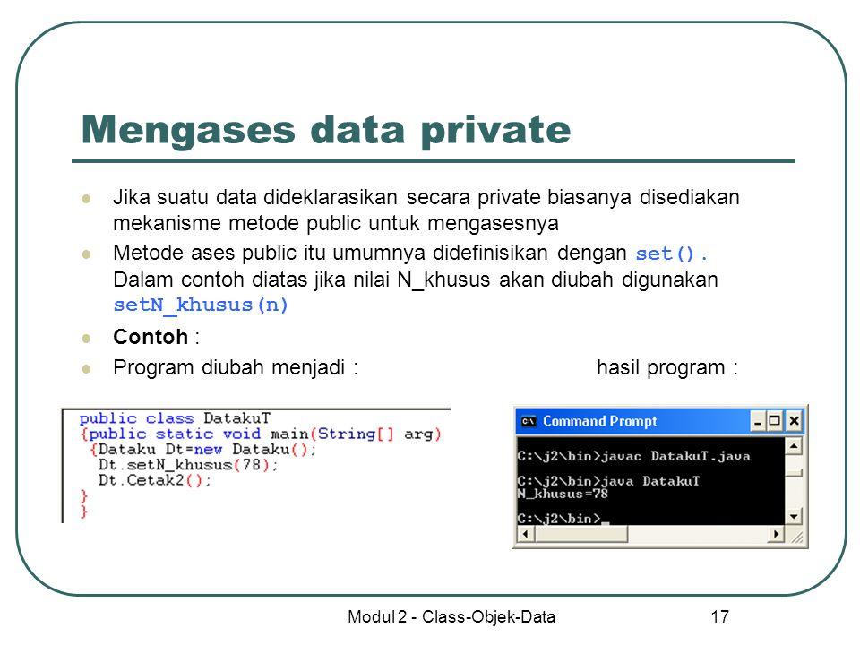 Modul 2 - Class-Objek-Data 17 Mengases data private Jika suatu data dideklarasikan secara private biasanya disediakan mekanisme metode public untuk me
