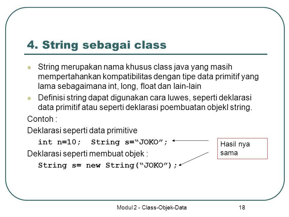 Modul 2 - Class-Objek-Data 18 4. String sebagai class String merupakan nama khusus class java yang masih mempertahankan kompatibilitas dengan tipe dat