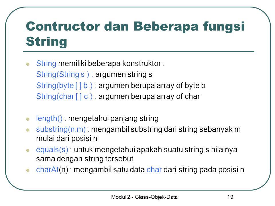 Modul 2 - Class-Objek-Data 19 Contructor dan Beberapa fungsi String String memiliki beberapa konstruktor : String(String s ) : argumen string s String