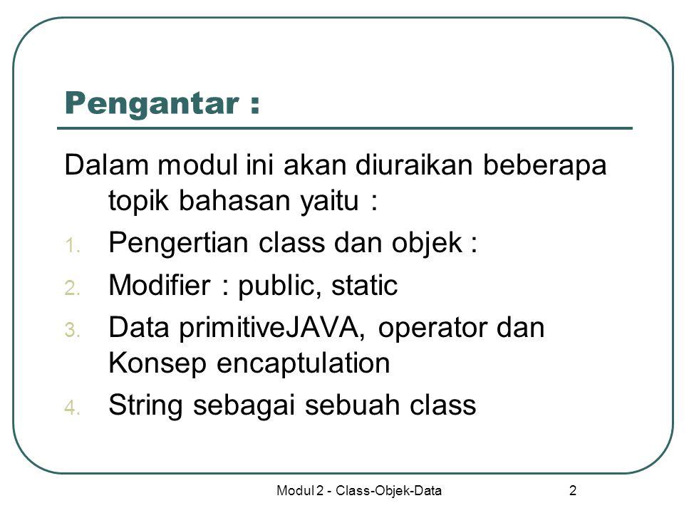 Modul 2 - Class-Objek-Data 2 Pengantar : Dalam modul ini akan diuraikan beberapa topik bahasan yaitu : 1. Pengertian class dan objek : 2. Modifier : p