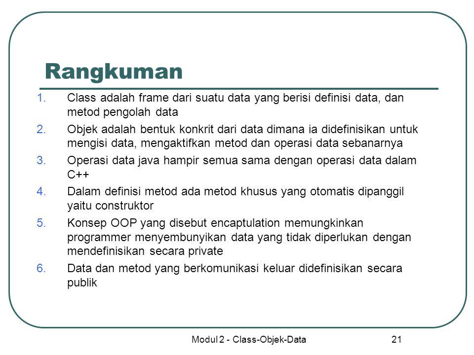 Modul 2 - Class-Objek-Data 21 Rangkuman 1.Class adalah frame dari suatu data yang berisi definisi data, dan metod pengolah data 2.Objek adalah bentuk