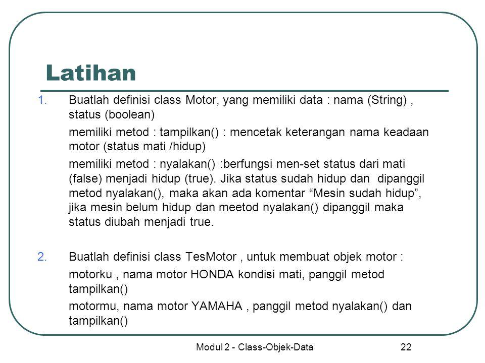 Modul 2 - Class-Objek-Data 22 Latihan 1.Buatlah definisi class Motor, yang memiliki data : nama (String), status (boolean) memiliki metod : tampilkan(