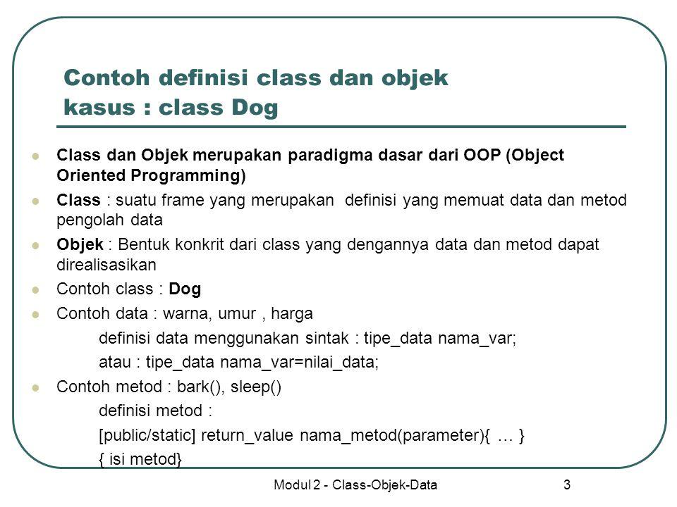 Modul 2 - Class-Objek-Data 3 Contoh definisi class dan objek kasus : class Dog Class dan Objek merupakan paradigma dasar dari OOP (Object Oriented Pro