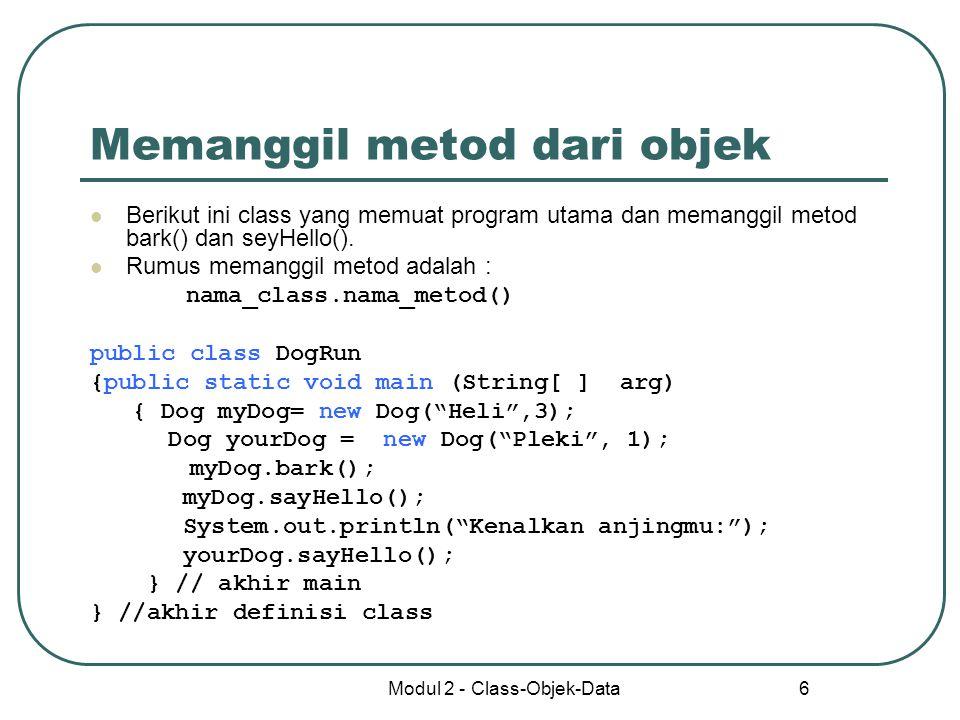 Modul 2 - Class-Objek-Data 6 Memanggil metod dari objek Berikut ini class yang memuat program utama dan memanggil metod bark() dan seyHello(). Rumus m
