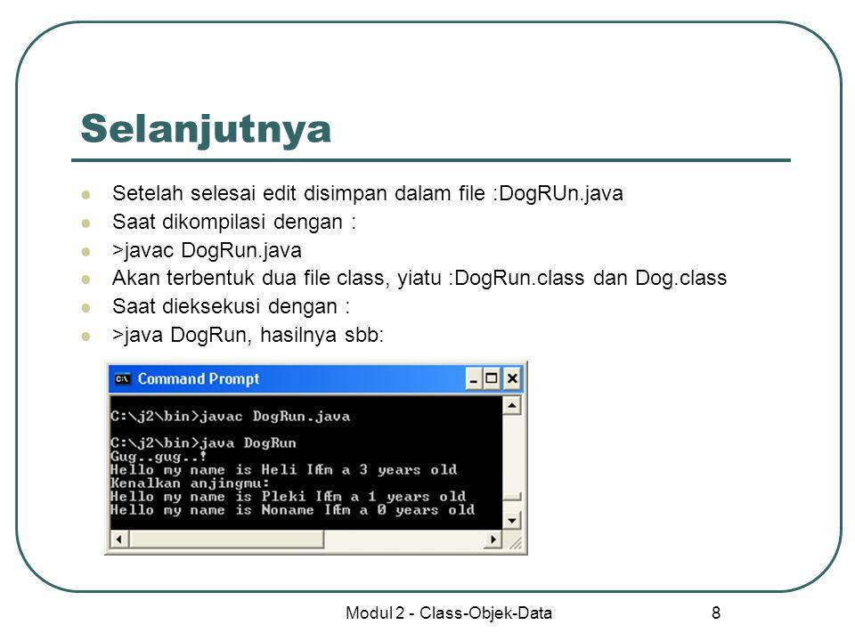 Modul 2 - Class-Objek-Data 8 Selanjutnya Setelah selesai edit disimpan dalam file :DogRUn.java Saat dikompilasi dengan : >javac DogRun.java Akan terbe