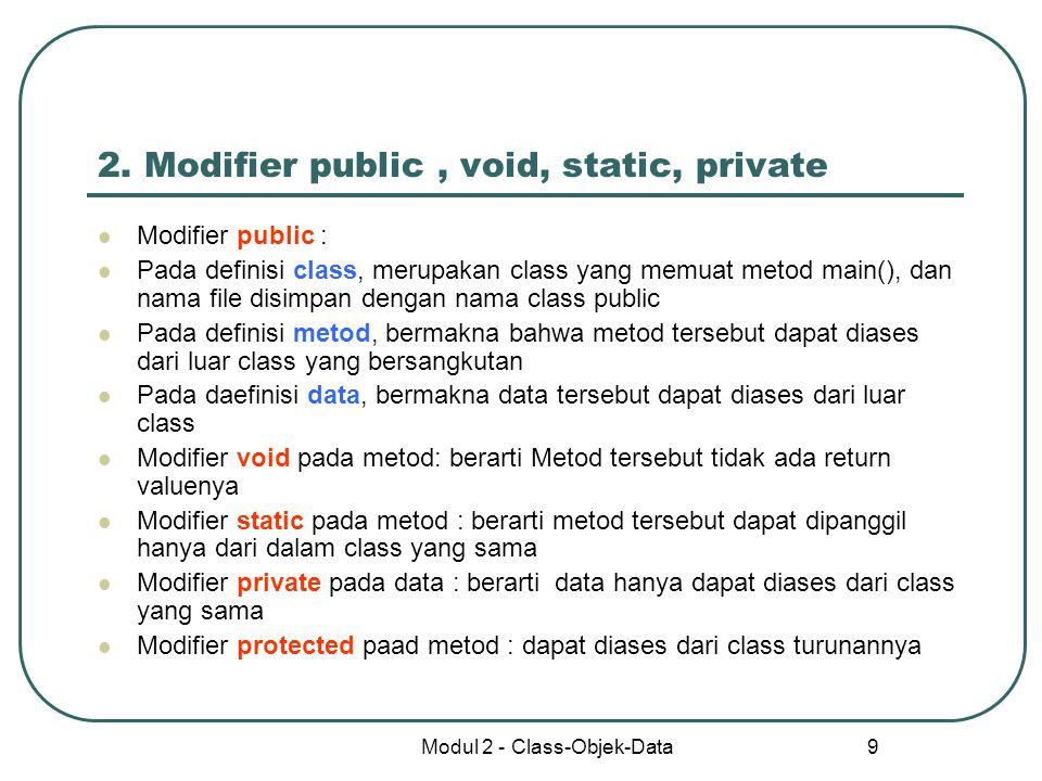 Modul 2 - Class-Objek-Data 9 2. Modifier public, void, static, private Modifier public : Pada definisi class, merupakan class yang memuat metod main()