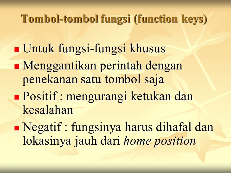 Tombol-tombol fungsi (function keys) Untuk fungsi-fungsi khusus Untuk fungsi-fungsi khusus Menggantikan perintah dengan penekanan satu tombol saja Menggantikan perintah dengan penekanan satu tombol saja Positif : mengurangi ketukan dan kesalahan Positif : mengurangi ketukan dan kesalahan Negatif : fungsinya harus dihafal dan lokasinya jauh dari home position Negatif : fungsinya harus dihafal dan lokasinya jauh dari home position