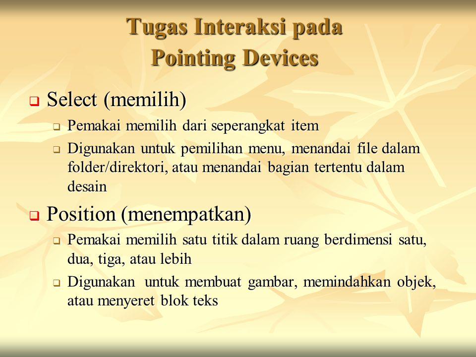 Tugas Interaksi pada Pointing Devices  Select (memilih)  Pemakai memilih dari seperangkat item  Digunakan untuk pemilihan menu, menandai file dalam folder/direktori, atau menandai bagian tertentu dalam desain  Position (menempatkan)  Pemakai memilih satu titik dalam ruang berdimensi satu, dua, tiga, atau lebih  Digunakan untuk membuat gambar, memindahkan objek, atau menyeret blok teks