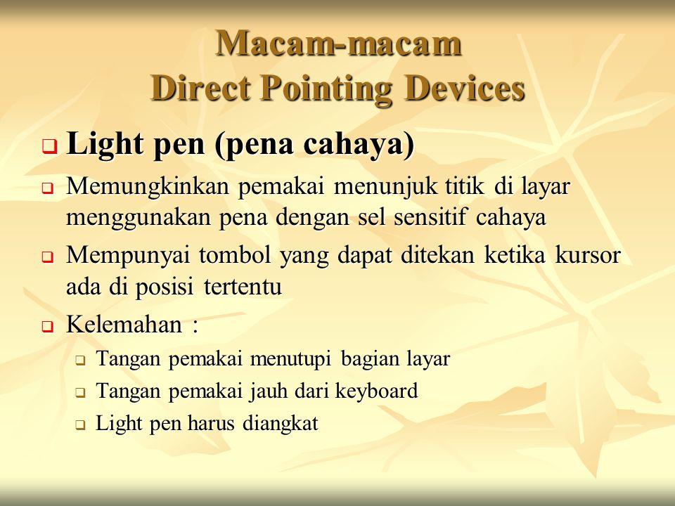 Macam-macam Direct Pointing Devices  Light pen (pena cahaya)  Memungkinkan pemakai menunjuk titik di layar menggunakan pena dengan sel sensitif cahaya  Mempunyai tombol yang dapat ditekan ketika kursor ada di posisi tertentu  Kelemahan :  Tangan pemakai menutupi bagian layar  Tangan pemakai jauh dari keyboard  Light pen harus diangkat
