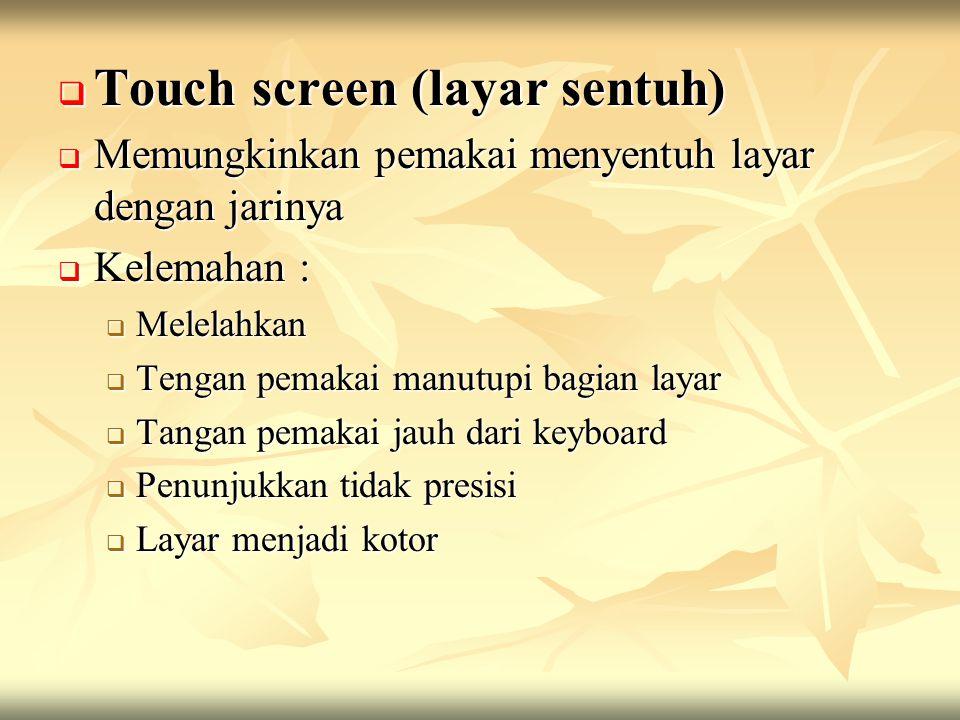  Touch screen (layar sentuh)  Memungkinkan pemakai menyentuh layar dengan jarinya  Kelemahan :  Melelahkan  Tengan pemakai manutupi bagian layar  Tangan pemakai jauh dari keyboard  Penunjukkan tidak presisi  Layar menjadi kotor