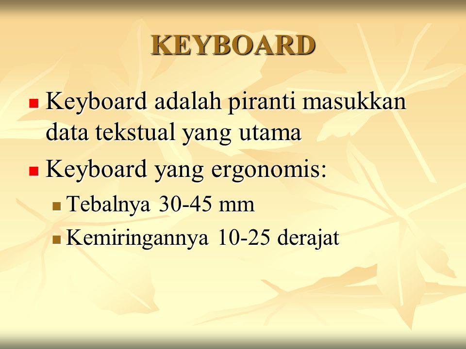 KEYBOARD Keyboard adalah piranti masukkan data tekstual yang utama Keyboard adalah piranti masukkan data tekstual yang utama Keyboard yang ergonomis: Keyboard yang ergonomis: Tebalnya 30-45 mm Tebalnya 30-45 mm Kemiringannya 10-25 derajat Kemiringannya 10-25 derajat