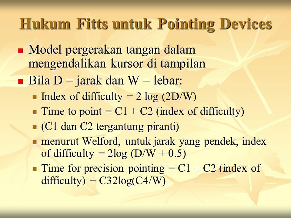Hukum Fitts untuk Pointing Devices Model pergerakan tangan dalam mengendalikan kursor di tampilan Model pergerakan tangan dalam mengendalikan kursor di tampilan Bila D = jarak dan W = lebar: Bila D = jarak dan W = lebar: Index of difficulty = 2 log (2D/W) Index of difficulty = 2 log (2D/W) Time to point = C1 + C2 (index of difficulty) Time to point = C1 + C2 (index of difficulty) (C1 dan C2 tergantung piranti) (C1 dan C2 tergantung piranti) menurut Welford, untuk jarak yang pendek, index of difficulty = 2log (D/W + 0.5) menurut Welford, untuk jarak yang pendek, index of difficulty = 2log (D/W + 0.5) Time for precision pointing = C1 + C2 (index of difficulty) + C32log(C4/W) Time for precision pointing = C1 + C2 (index of difficulty) + C32log(C4/W)