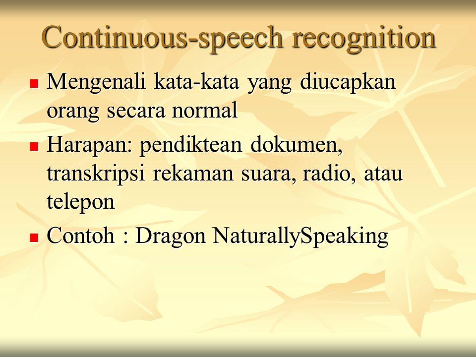 Continuous-speech recognition Mengenali kata-kata yang diucapkan orang secara normal Mengenali kata-kata yang diucapkan orang secara normal Harapan: pendiktean dokumen, transkripsi rekaman suara, radio, atau telepon Harapan: pendiktean dokumen, transkripsi rekaman suara, radio, atau telepon Contoh : Dragon NaturallySpeaking Contoh : Dragon NaturallySpeaking