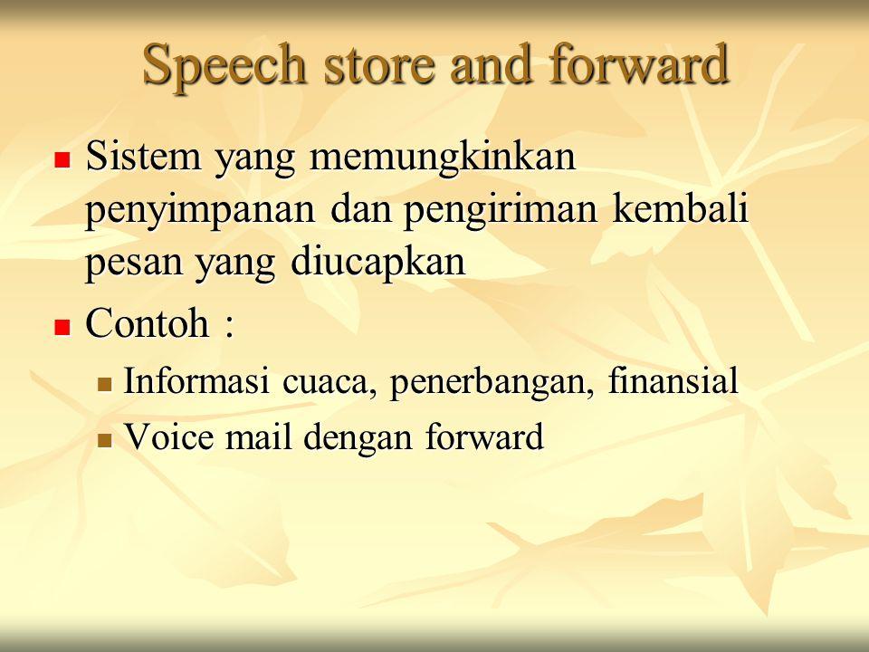 Speech store and forward Sistem yang memungkinkan penyimpanan dan pengiriman kembali pesan yang diucapkan Sistem yang memungkinkan penyimpanan dan pengiriman kembali pesan yang diucapkan Contoh : Contoh : Informasi cuaca, penerbangan, finansial Informasi cuaca, penerbangan, finansial Voice mail dengan forward Voice mail dengan forward